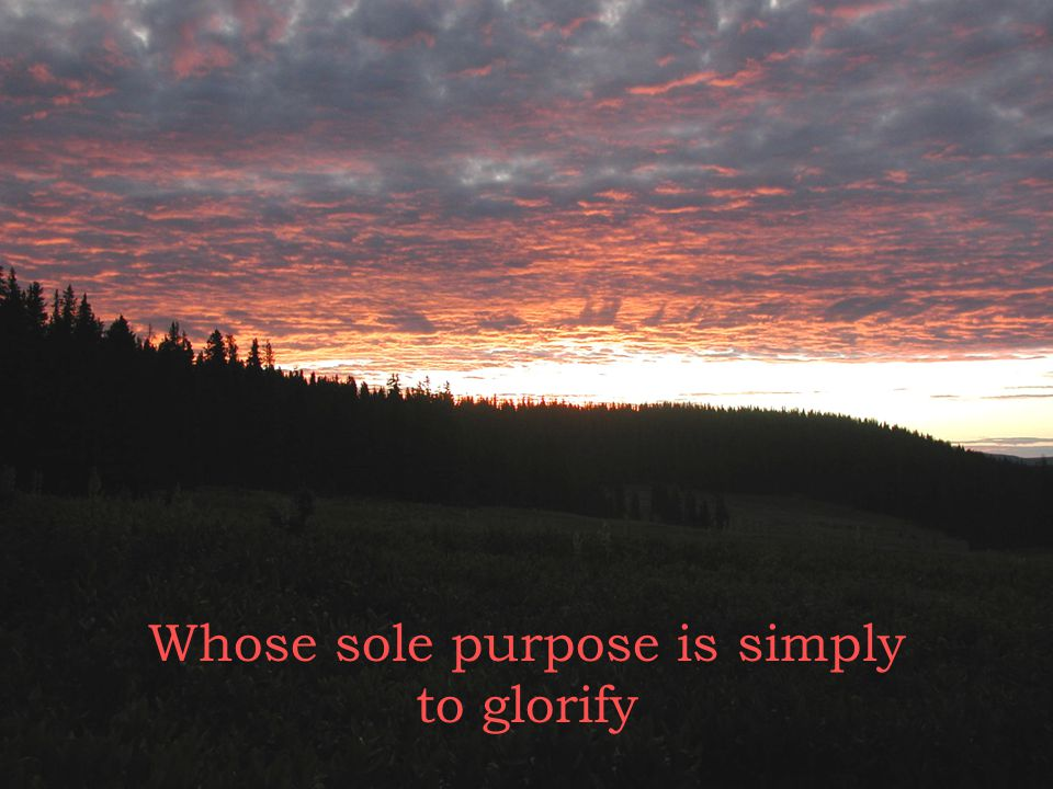 to glorify Whose sole purpose is simply