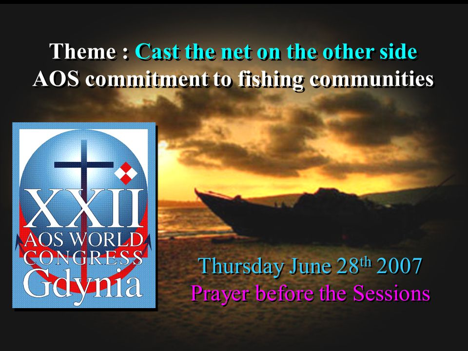 Theme : Cast the net on the other side AOS commitment to fishing communities Theme : Cast the net on the other side AOS commitment to fishing communities Thursday June 28 th 2007 Prayer before the Sessions Thursday June 28 th 2007 Prayer before the Sessions