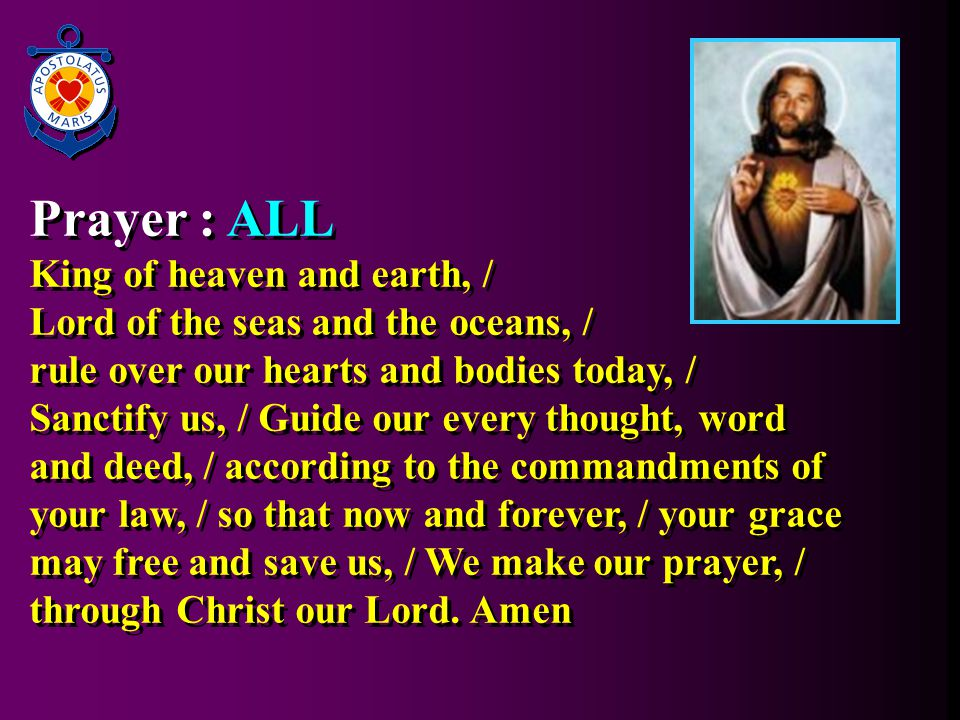 Prayer : ALL King of heaven and earth, / Lord of the seas and the oceans, / rule over our hearts and bodies today, / Sanctify us, / Guide our every thought, word and deed, / according to the commandments of your law, / so that now and forever, / your grace may free and save us, / We make our prayer, / through Christ our Lord.