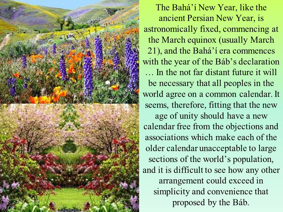 The Bahá'í New Year, like the ancient Persian New Year, is astronomically fixed, commencing at the March equinox (usually March 21), and the Bahá'í era commences with the year of the Báb's declaration … In the not far distant future it will be necessary that all peoples in the world agree on a common calendar.