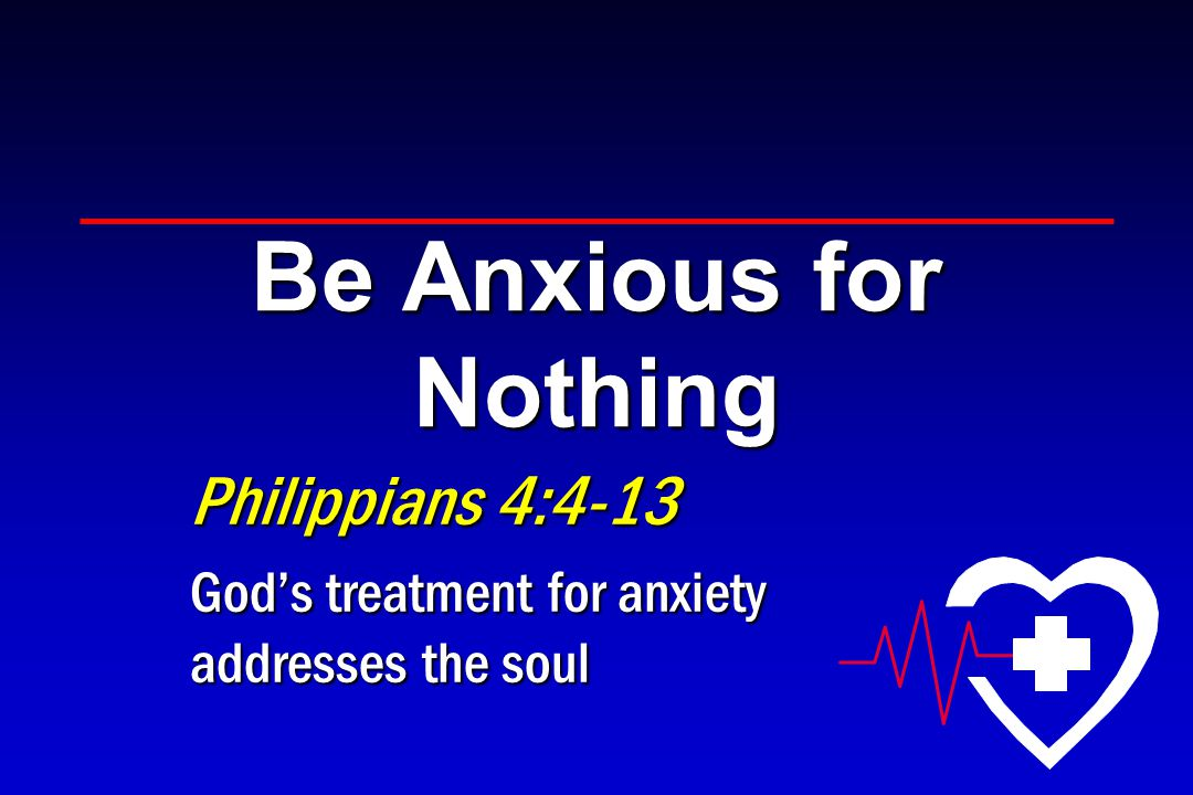 Be Anxious for Nothing Philippians 4:4-13 God's treatment for anxiety addresses the soul