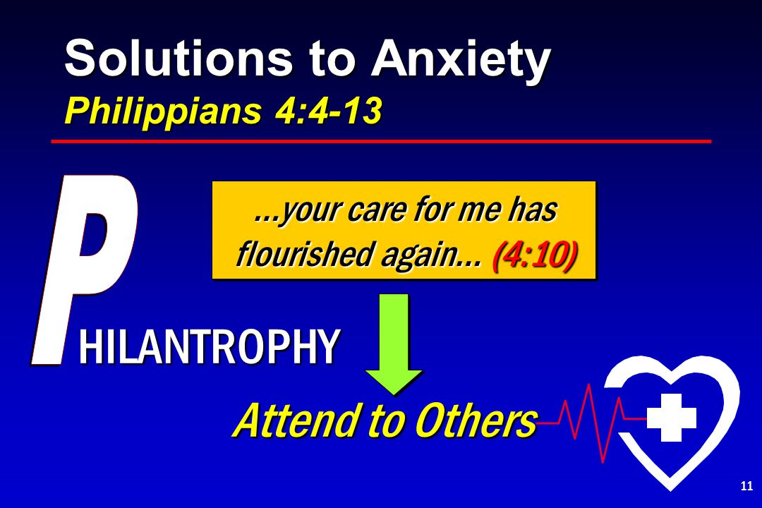 Solutions to Anxiety Philippians 4:4-13 HILANTROPHY Attend to Others Attend to Others …your care for me has flourished again… (4:10) 11