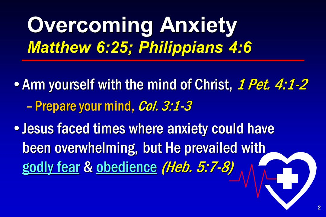 Overcoming Anxiety Matthew 6:25; Philippians 4:6 Arm yourself with the mind of Christ, 1 Pet.