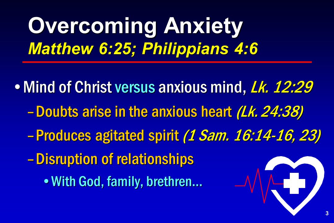 Overcoming Anxiety Matthew 6:25; Philippians 4:6 Mind of Christ versus anxious mind, Lk.
