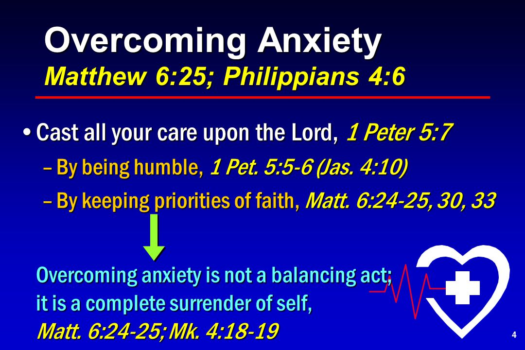 Overcoming Anxiety Matthew 6:25; Philippians 4:6 Cast all your care upon the Lord, 1 Peter 5:7Cast all your care upon the Lord, 1 Peter 5:7 –By being humble, 1 Pet.