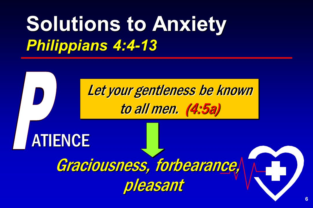 Solutions to Anxiety Philippians 4:4-13 ATIENCE Graciousness, forbearance, pleasant Let your gentleness be known to all men.