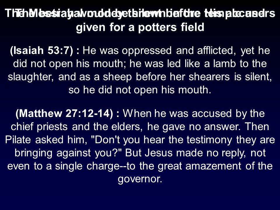 (Matthew 27:12-14) : When he was accused by the chief priests and the elders, he gave no answer.
