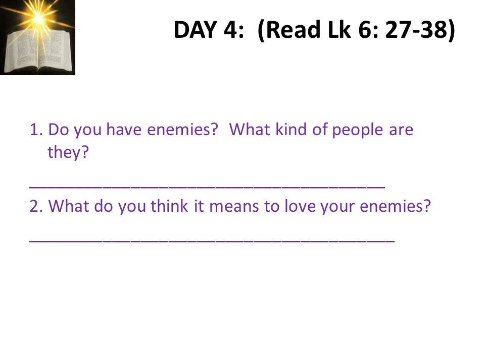 DAY 4: (Read Lk 6: 27-38) 1. Do you have enemies.