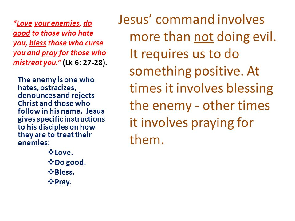 Love your enemies, do good to those who hate you, bless those who curse you and pray for those who mistreat you. (Lk 6: 27-28).