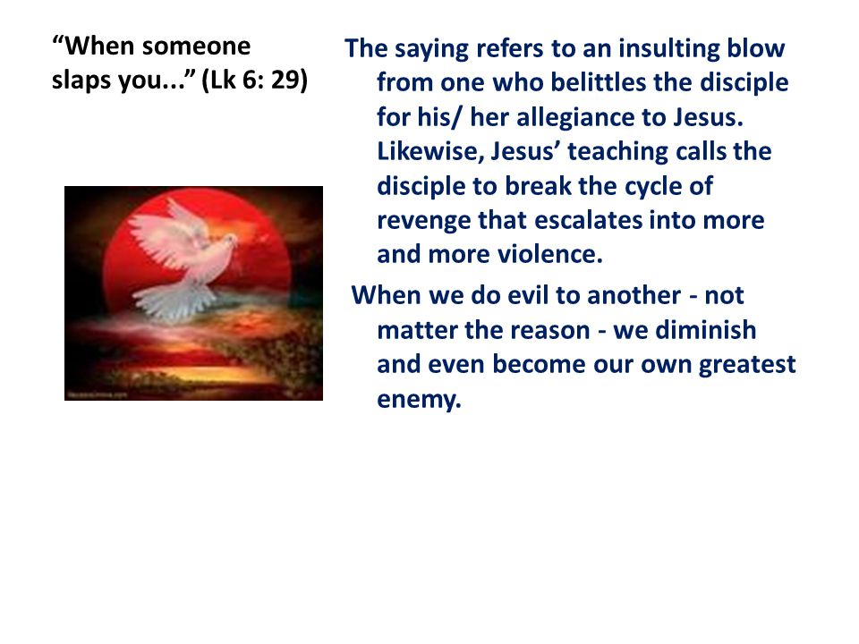 When someone slaps you... (Lk 6: 29) The saying refers to an insulting blow from one who belittles the disciple for his/ her allegiance to Jesus.