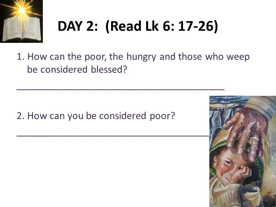 DAY 2: (Read Lk 6: 17-26) 1. How can the poor, the hungry and those who weep be considered blessed.
