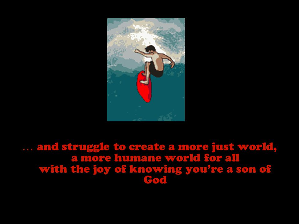 … and struggle to create a more just world, a more humane world for all with the joy of knowing you're a son of God