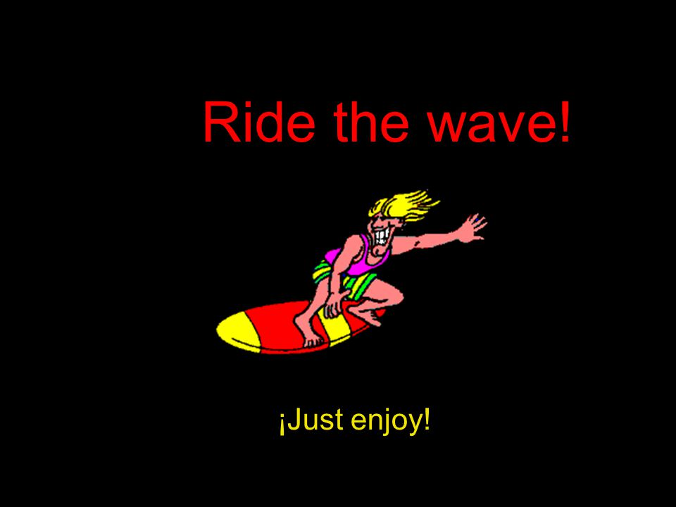 ¡Just enjoy! Ride the wave!