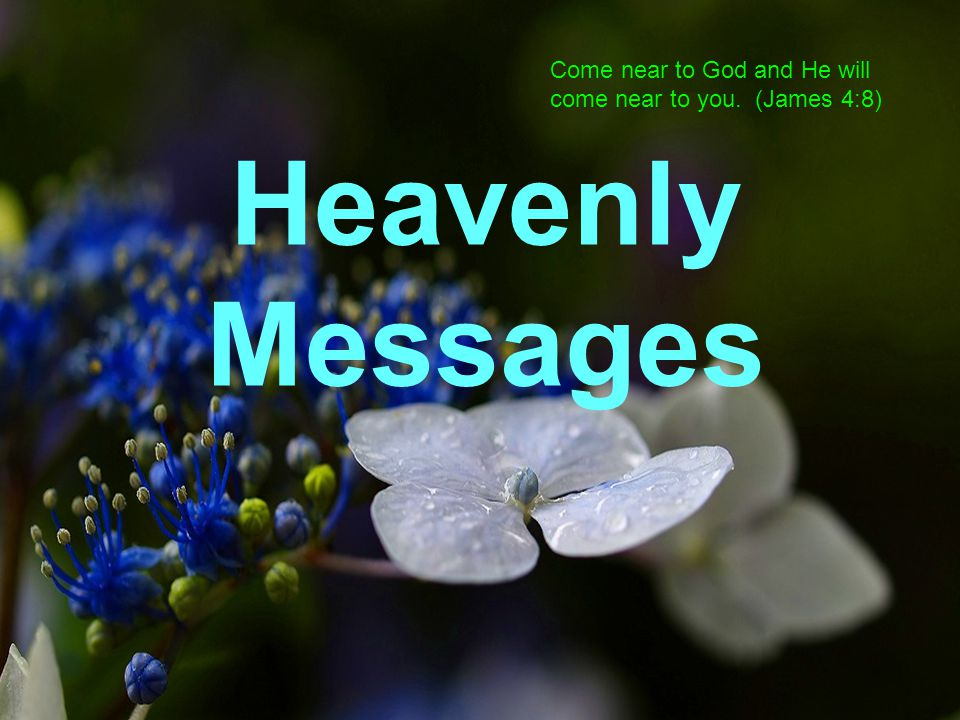 Come near to God and He will come near to you. (James 4:8) Heavenly Messages