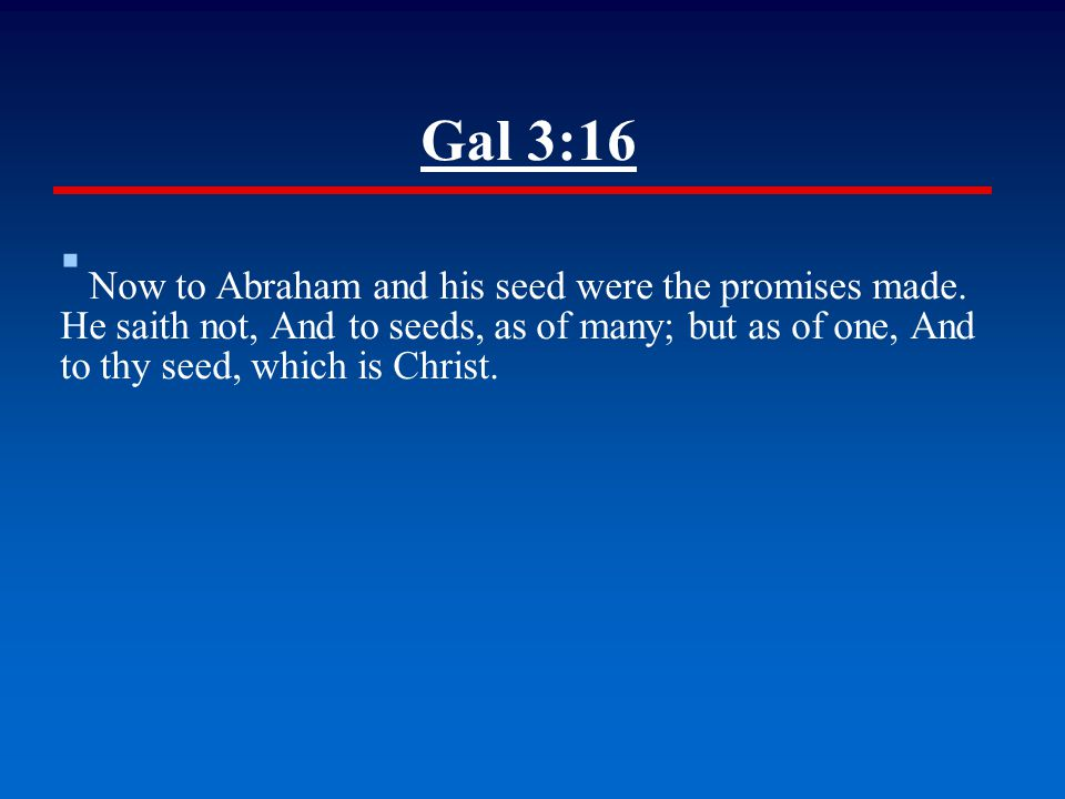 Gal 3:16 ▪ Now to Abraham and his seed were the promises made. He saith not, And to seeds, as of many; but as of one, And to thy seed, which is Christ