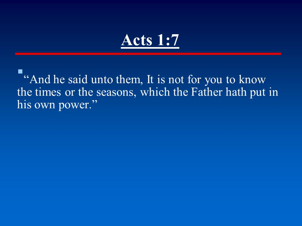 Acts 1:7 ▪ And he said unto them, It is not for you to know the times or the seasons, which the Father hath put in his own power.