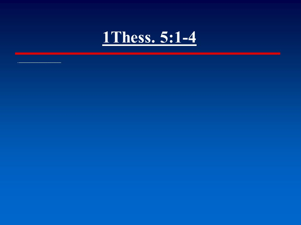1Thess. 5:1-4 ▪ But of the times and the seasons, brethren, ye have no need that I write unto you.