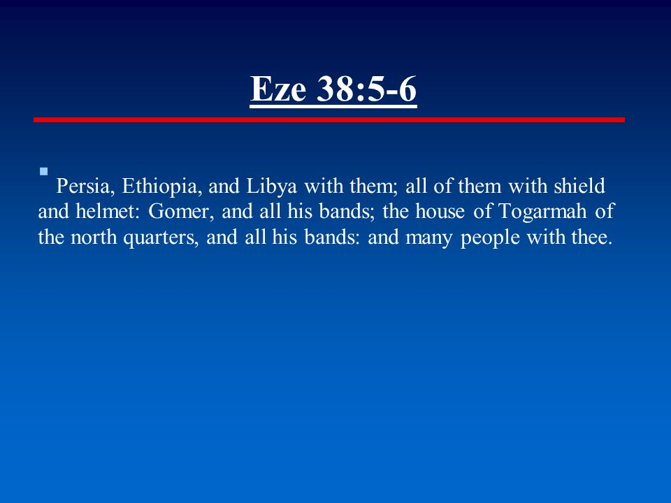 Eze 38:5-6 ▪ Persia, Ethiopia, and Libya with them; all of them with shield and helmet: Gomer, and all his bands; the house of Togarmah of the north quarters, and all his bands: and many people with thee.