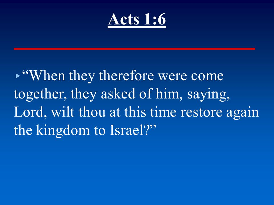 Acts 1:6 ▸ When they therefore were come together, they asked of him, saying, Lord, wilt thou at this time restore again the kingdom to Israel