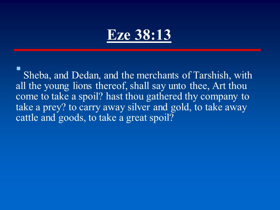 Eze 38:13 ▪ Sheba, and Dedan, and the merchants of Tarshish, with all the young lions thereof, shall say unto thee, Art thou come to take a spoil? has