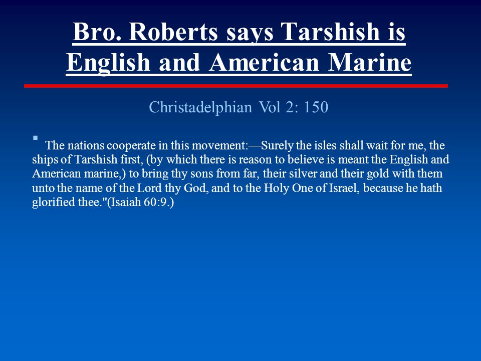 Bro. Roberts says Tarshish is English and American Marine Christadelphian Vol 2: 150 ▪ The nations cooperate in this movement:—Surely the isles shall