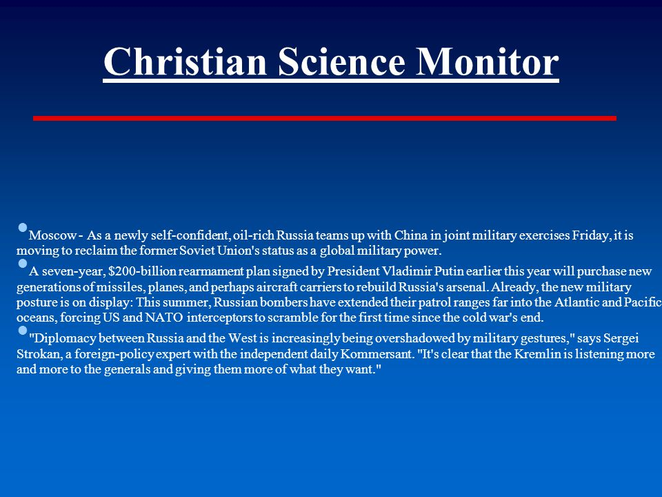 Christian Science Monitor ● Moscow - As a newly self-confident, oil-rich Russia teams up with China in joint military exercises Friday, it is moving to reclaim the former Soviet Union s status as a global military power.