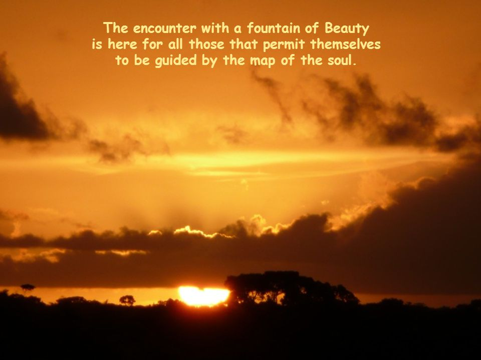 The encounter with a fountain of Beauty is here for all those that permit themselves to be guided by the map of the soul.