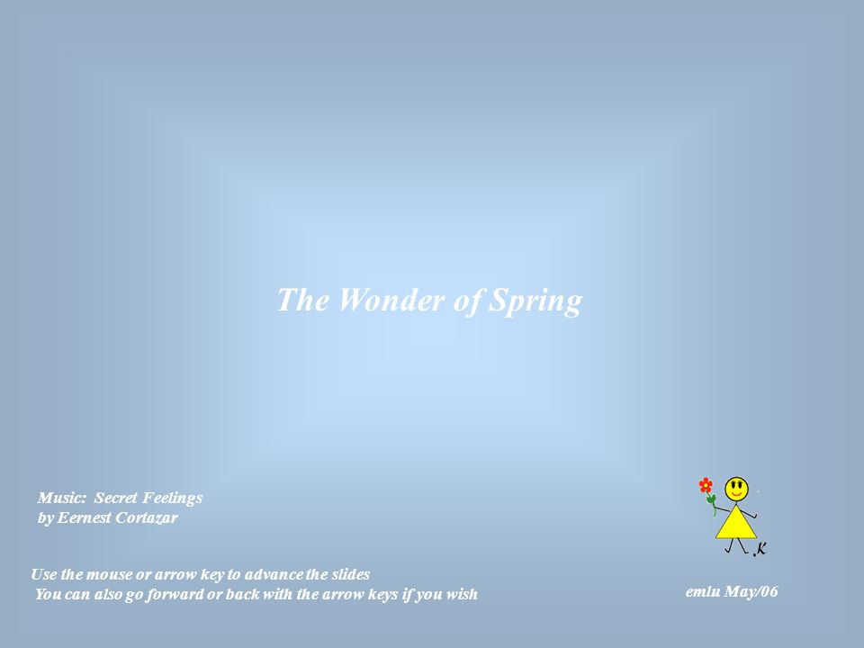 The Wonder of Spring emlu May/06 Use the mouse or arrow key to advance the slides You can also go forward or back with the arrow keys if you wish Music: Secret Feelings by Eernest Cortazar