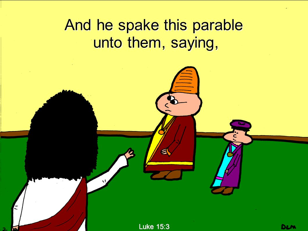 Luke 15:3 And he spake this parable unto them, saying, unto them, saying,
