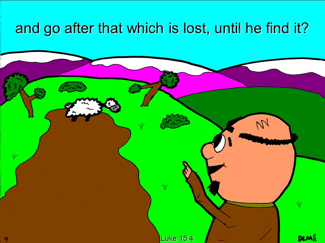 Luke 15:4 and go after that which is lost, until he find it?