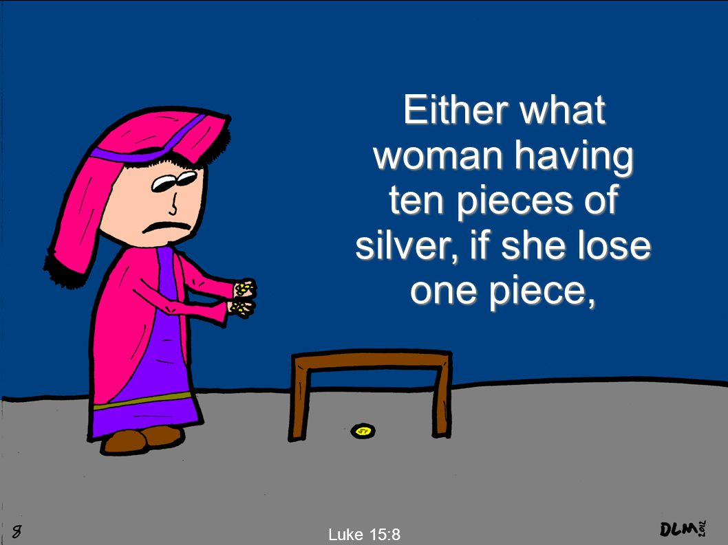 Luke 15:8 Either what woman having ten pieces of silver, if she lose one piece,