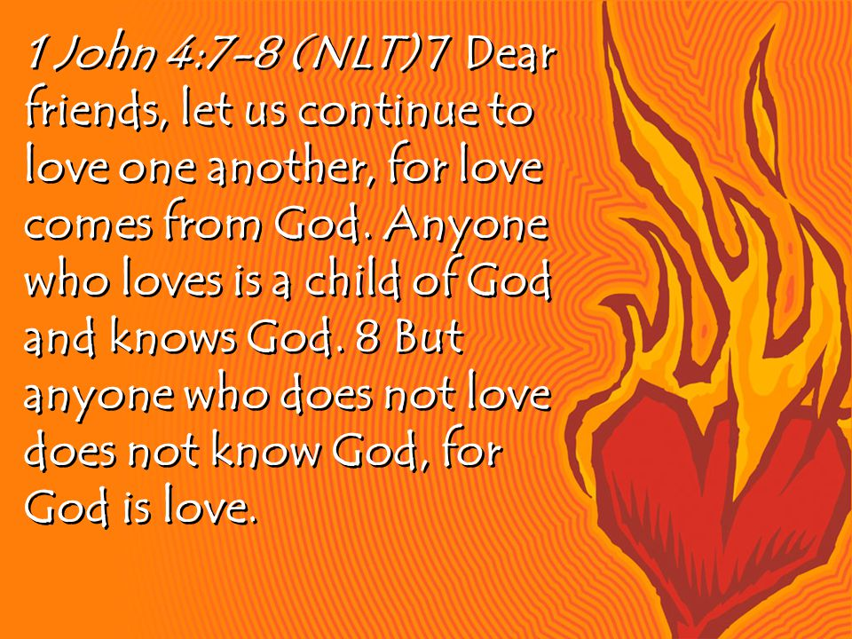 1 John 4:7-8 (NLT) 7 Dear friends, let us continue to love one another, for love comes from God.