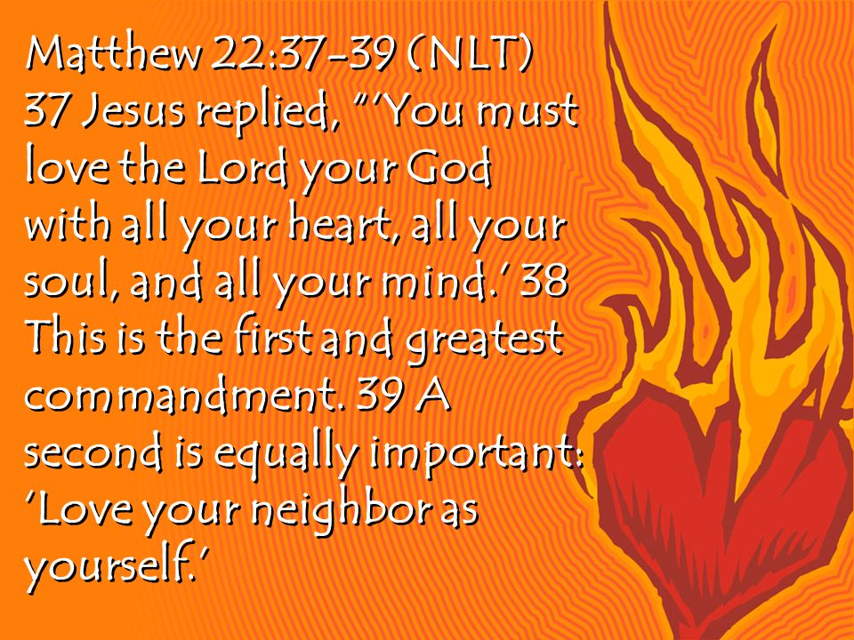 Matthew 22:37-39 (NLT) 37 Jesus replied, 'You must love the Lord your God with all your heart, all your soul, and all your mind.' 38 This is the first and greatest commandment.