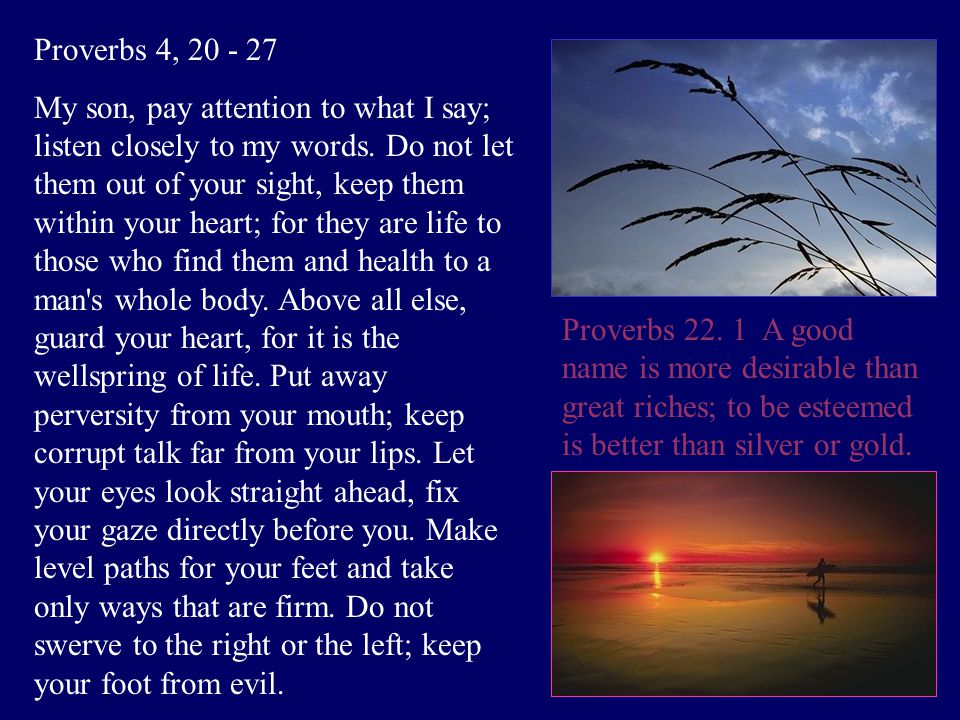 Proverbs 4, 20 - 27 My son, pay attention to what I say; listen closely to my words.