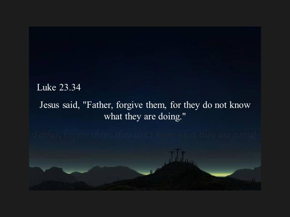 Luke 23.34 Jesus said, Father, forgive them, for they do not know what they are doing.