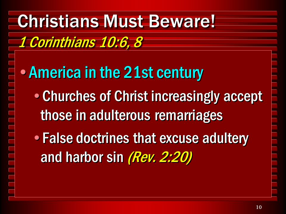 10 Christians Must Beware! 1 Corinthians 10:6, 8 America in the 21st century Churches of Christ increasingly accept those in adulterous remarriages Fa