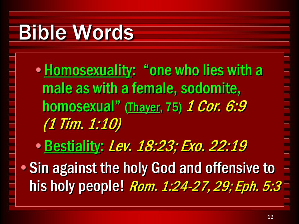 "12 Bible Words Homosexuality: ""one who lies with a male as with a female, sodomite, homosexual"" (Thayer, 75) 1 Cor. 6:9 (1 Tim. 1:10) Bestiality: Lev."