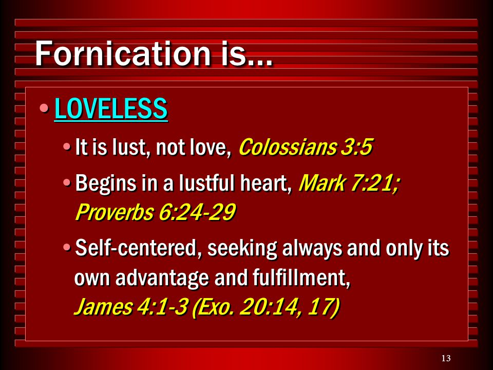 13 Fornication is… LOVELESS It is lust, not love, Colossians 3:5 Begins in a lustful heart, Mark 7:21; Proverbs 6:24-29 Self-centered, seeking always
