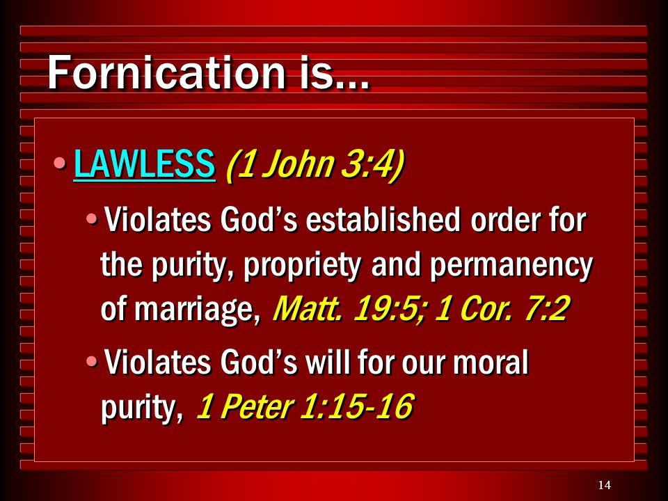 14 Fornication is… LAWLESS (1 John 3:4) Violates God's established order for the purity, propriety and permanency of marriage, Matt. 19:5; 1 Cor. 7:2