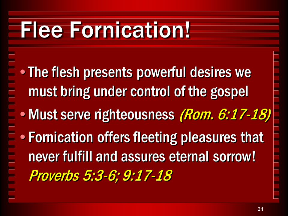 24 Flee Fornication! The flesh presents powerful desires we must bring under control of the gospel Must serve righteousness (Rom. 6:17-18) Fornication