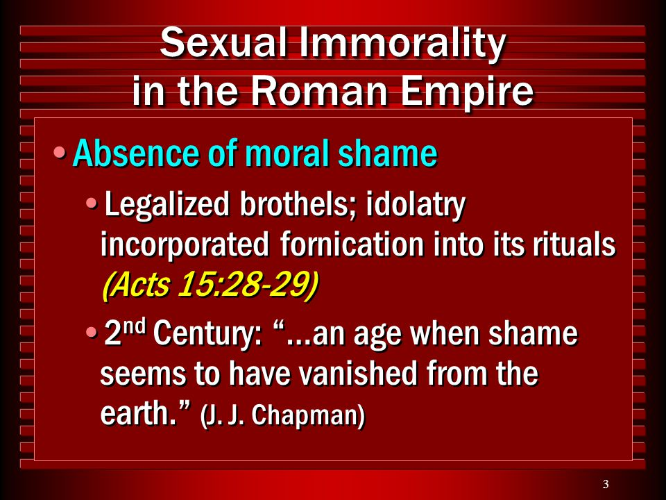 3 Sexual Immorality in the Roman Empire Absence of moral shame Legalized brothels; idolatry incorporated fornication into its rituals (Acts 15:28-29)