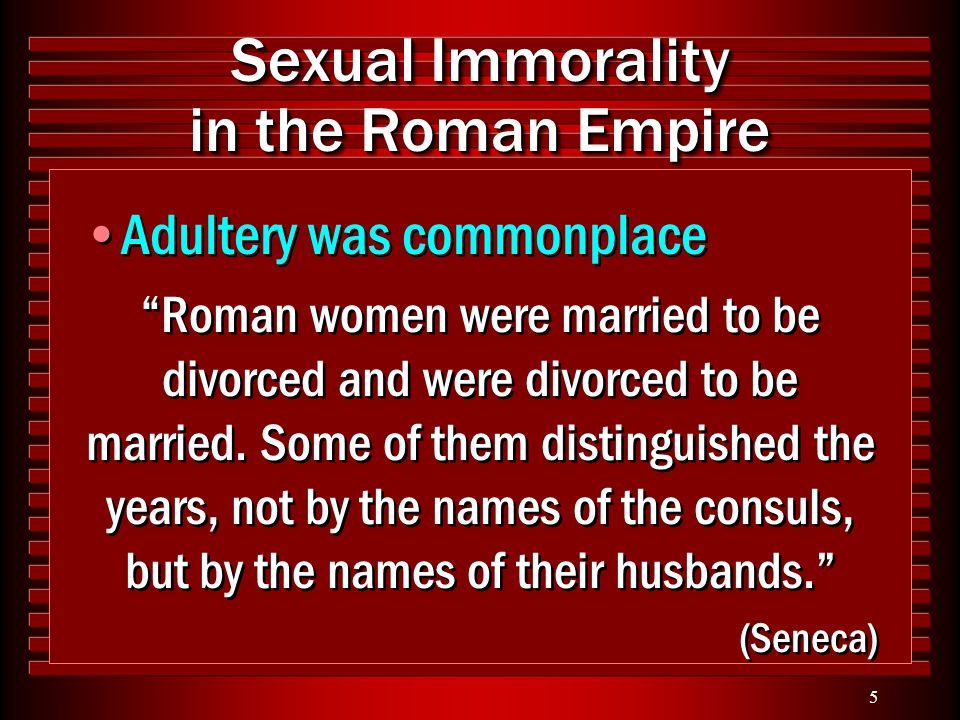 "5 Sexual Immorality in the Roman Empire Adultery was commonplace ""Roman women were married to be divorced and were divorced to be married. Some of the"