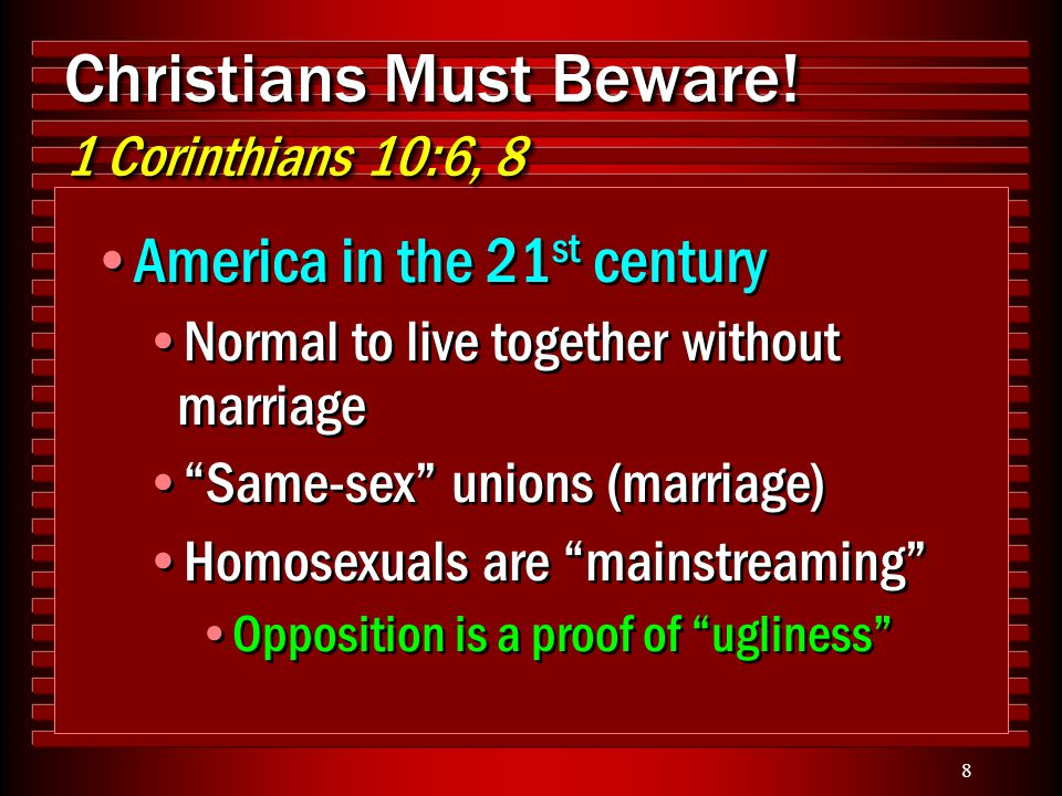 "8 Christians Must Beware! 1 Corinthians 10:6, 8 America in the 21 st century Normal to live together without marriage ""Same-sex"" unions (marriage) Hom"