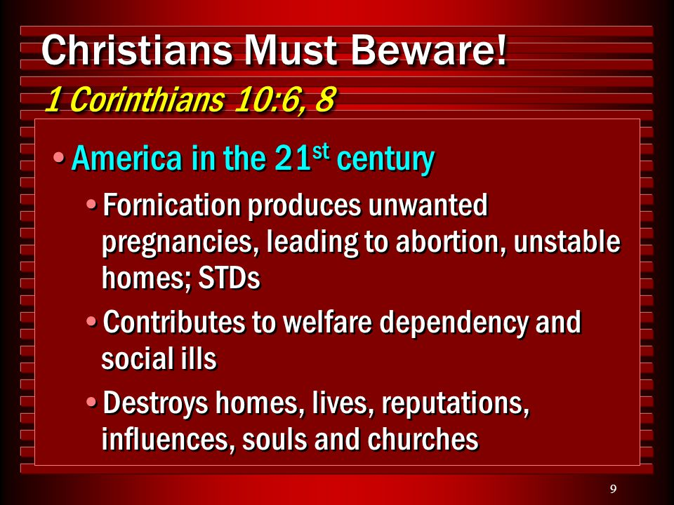 9 Christians Must Beware! 1 Corinthians 10:6, 8 America in the 21 st century Fornication produces unwanted pregnancies, leading to abortion, unstable