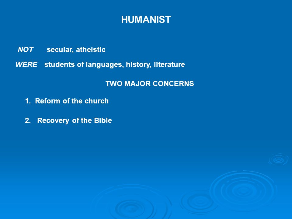 HUMANIST NOT secular, atheistic WERE students of languages, history, literature TWO MAJOR CONCERNS 1.