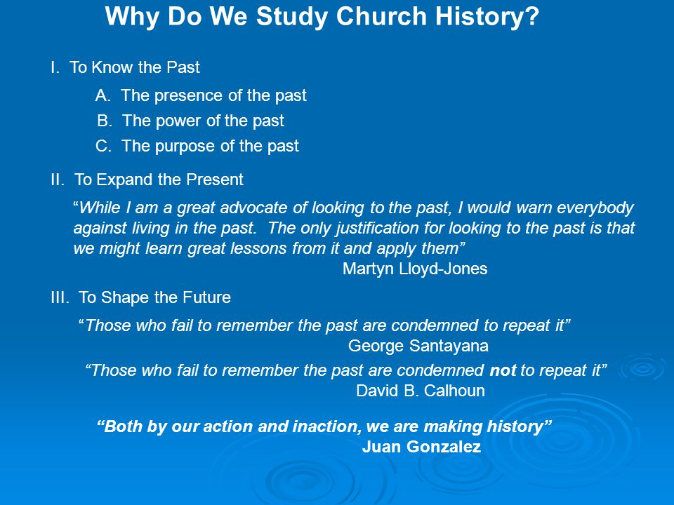 Why Do We Study Church History. I. To Know the Past A.