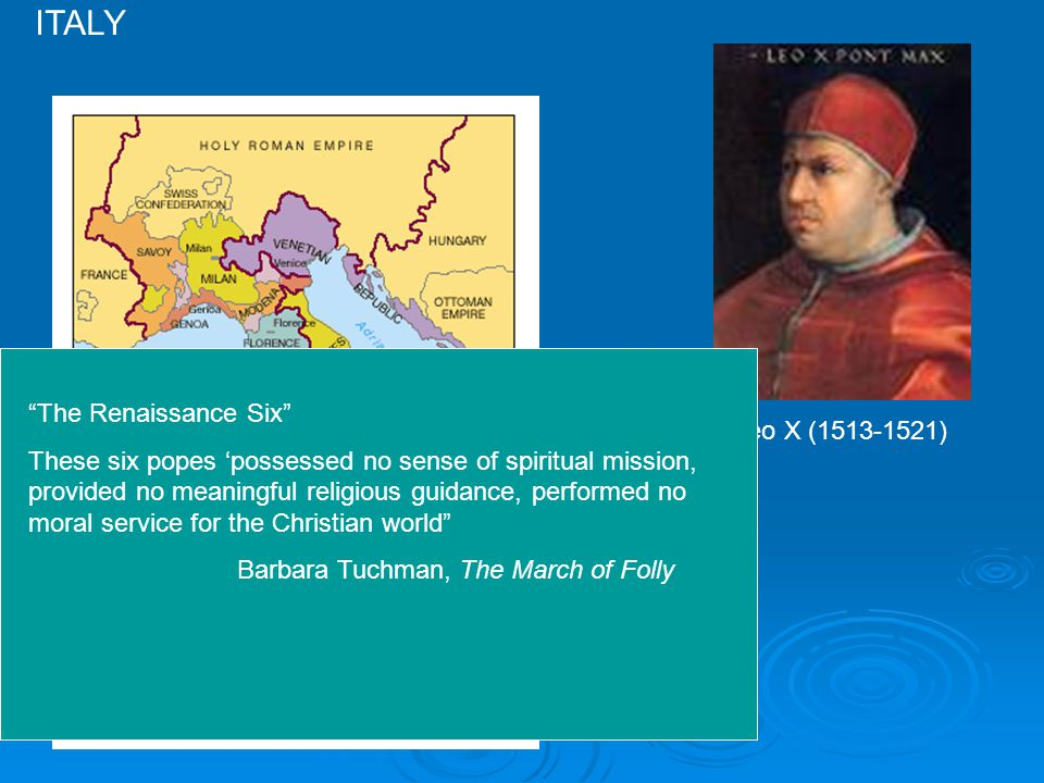 ITALY Leo X (1513-1521) The Renaissance Six These six popes 'possessed no sense of spiritual mission, provided no meaningful religious guidance, performed no moral service for the Christian world Barbara Tuchman, The March of Folly