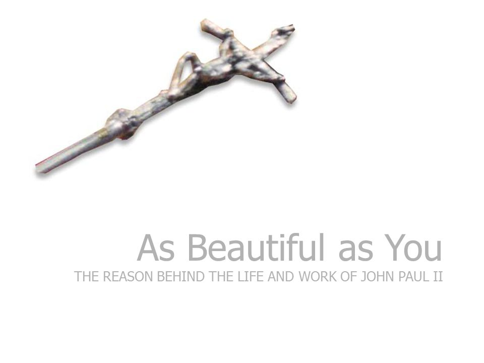 As Beautiful as You THE REASON BEHIND THE LIFE AND WORK OF JOHN PAUL II