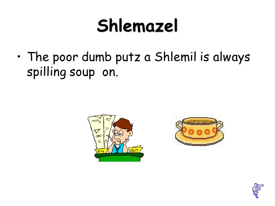 Shlemil A jerk who can t do anything right.
