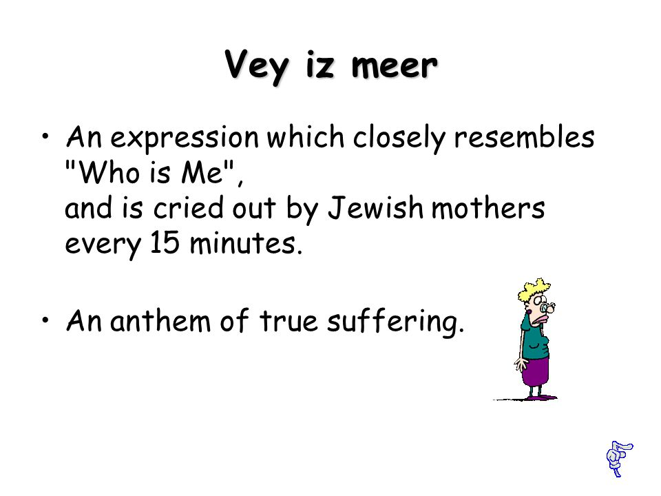 Vey iz meer An expression which closely resembles Who is Me , and is cried out by Jewish mothers every 15 minutes.